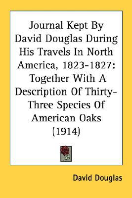 Journal Kept by David Douglas During His Travels in North America, 1823-1827 Together with A Description of Thirty-Three Species of American Oaks (19 N/A 9780548687000 Front Cover