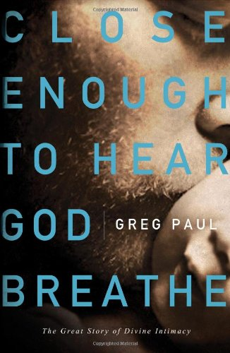 Close Enough to Hear God Breathe The Great Story of Divine Intimacy  2011 9781400203000 Front Cover