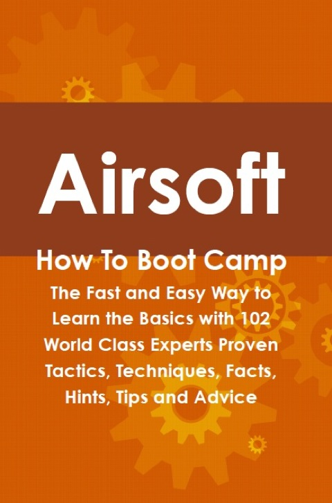 Airsoft How To Boot Camp: The Fast and Easy Way to Learn the Basics with 102 World Class Experts Proven Tactics, Techniques, Facts, Hints, Tips and Advice N/A 9781486433001 Front Cover