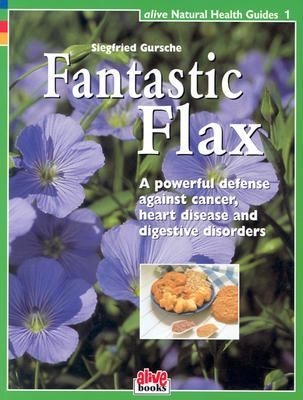 Fantastic Flax A Powerful Defense Against Cancer, Heart Disease, and Digestive Disorders  2007 9781553120001 Front Cover