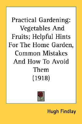 Practical Gardening : Vegetables and Fruits; Helpful Hints for the Home Garden, Common Mistakes and How to Avoid Them (1918) N/A 9780548641002 Front Cover