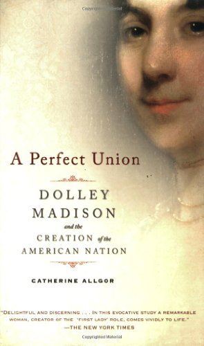 Perfect Union Dolley Madison and the Creation of the American Nation N/A edition cover