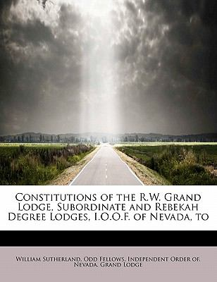 Constitutions of the R W Grand Lodge, Subordinate and Rebekah Degree Lodges, I O O F of Nevada, To  N/A 9781115259002 Front Cover