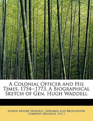 Colonial Officer and His Times 1754--1773 a Biographical Sketch of Gen Hugh Waddell  N/A 9781115655002 Front Cover