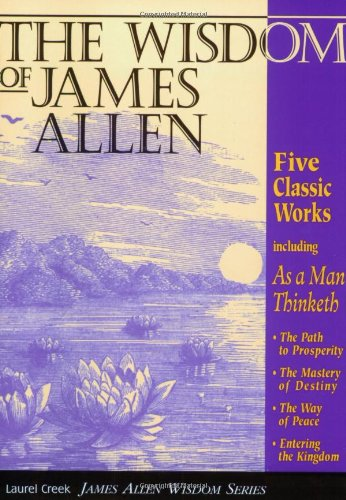 Wisdom of James Allen Five Classic Works, Including: As a Man Thinketh, the Path to Prosperity, the Mystery of Destiny, the Way of Peace, and Entering the Kingdom 2nd 1997 (Reprint) 9781889606002 Front Cover