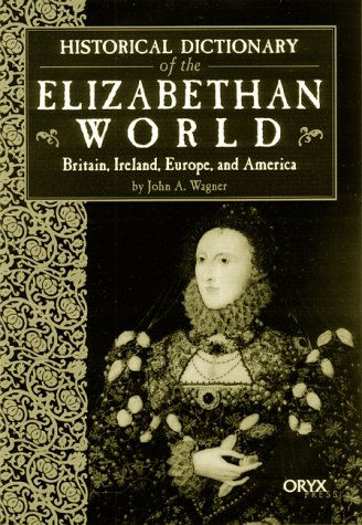 Historical Dictionary of the Elizabethan World Britain, Ireland, Europe, and America  1999 9781573562003 Front Cover