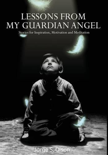 Lessons from My Guardian Angel Stories for Inspiration, Motivation and Meditation  2016 9781945196003 Front Cover
