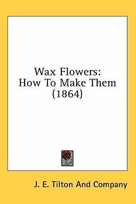 Wax Flowers : How to Make Them (1864) N/A 9780548621004 Front Cover