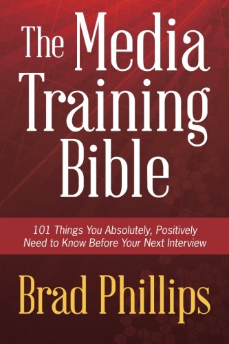 Media Training Bible 101 Things You Absolutely, Positively Need to Know Before Your Next Interview  2013 edition cover