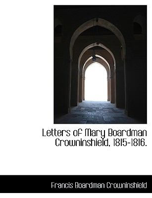 Letters of Mary Boardman Crowninshield, 1815-1816 N/A 9781115284004 Front Cover