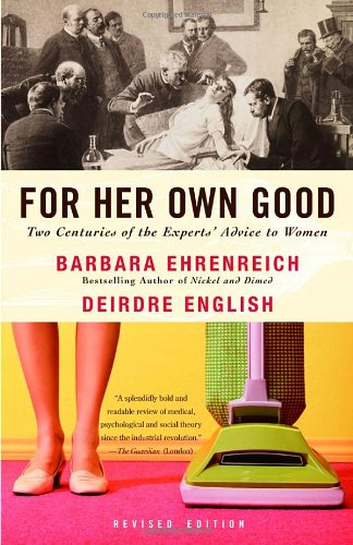 For Her Own Good Two Centuries of the Experts Advice to Women 2nd 2005 (Revised) 9781400078004 Front Cover