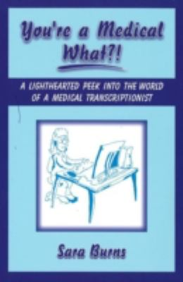 You're a Medical What!? A Lighthearted Peek into the World of a Medical Transcriptionist N/A 9781934759004 Front Cover