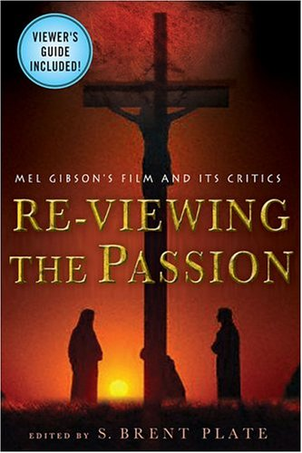 Re-Viewing the Passion Mel Gibson's Film and Its Critics  2004 (Revised) edition cover