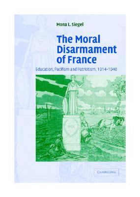 Moral Disarmament of France Education, Pacifism, and Patriotism, 1914-1940  2004 9780521839006 Front Cover