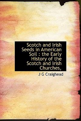 Scotch and Irish Seeds in American Soil The Early History of the Scotch and Irish Churches, N/A 9781116643008 Front Cover