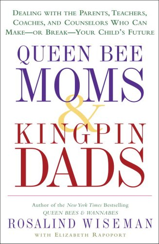 Queen Bee Moms and Kingpin Dads Dealing with the Parents, Teachers, Coaches, and Counselors Who Can Make--or Break--Your Child's Future  2006 9781400083008 Front Cover