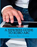 Newbies Guide to Kobo Arc The Unofficial Quick Reference N/A 9781490493008 Front Cover