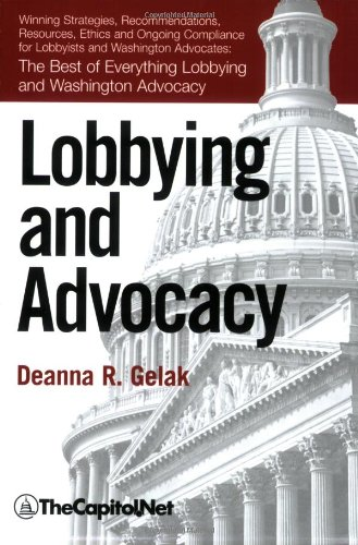 Lobbying and Advocacy The Best of Everything Lobbying and Washington Advocacy: Winning Strategies, Resources, Recommendations, Ethics and Ongoing Compliance for Lobbyists and Washington Advocates N/A edition cover