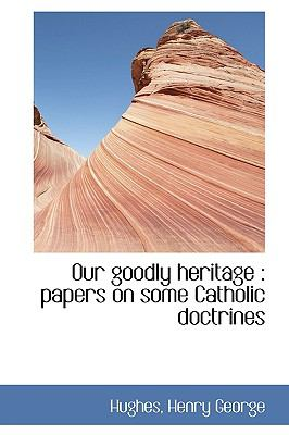 Our Goodly Heritage : Papers on some Catholic Doctrines N/A 9781113519009 Front Cover