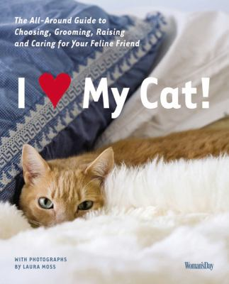 I Love My Cat! The Guide to Choosing, Grooming, Raising and Caring for Your Feline Friend  2011 9781936297009 Front Cover