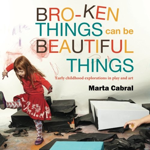 Broken Things Can Be Beautiful Things Early Childhood Explorations in Play and Art  2014 edition cover