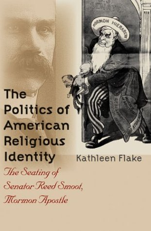 Politics of American Religious Identity The Seating of Senator Reed Smoot, Mormon Apostle  2004 9780807855010 Front Cover