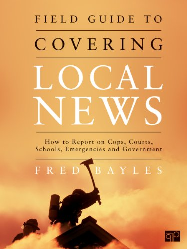 Field Guide to Covering Local News How to Report on Cops, Courts, Schools, Emergencies and Government  2012 (Revised) edition cover