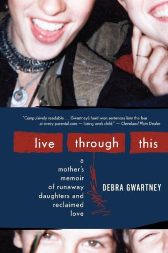 Live Through This A Mother's Memoir of Runaway Daughters and Reclaimed Love  2009 9780547248011 Front Cover