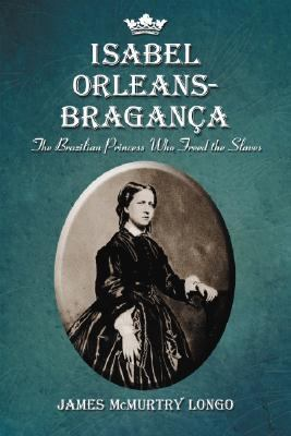 Isabel Orleans-Braganca The Brazilian Princess Who Freed the Slaves  2008 edition cover