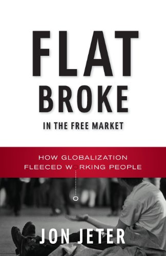 Flat Broke in the Free Market How Globalization Fleeced Working People N/A edition cover