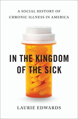 In the Kingdom of the Sick A Social History of Chronic Illness in America  2013 edition cover