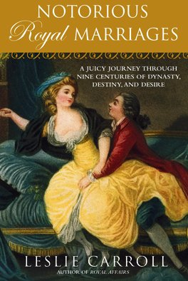 Notorious Royal Marriages A Juicy Journey Through Nine Centuries of Dynasty, Destiny, and Desire  2010 edition cover