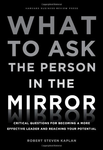 What to Ask the Person in the Mirror Critical Questions for Becoming a More Effective Leader and Reaching Your Potential  2011 edition cover