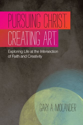 Pursuing Christ. Creating Art Exploring Life at the Intersection of Faith and Creativity  2011 edition cover