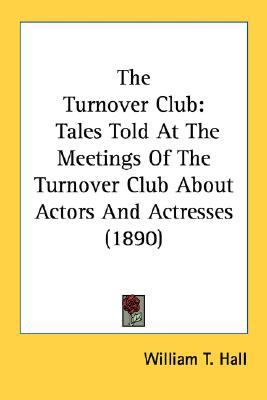 Turnover Club : Tales Told at the Meetings of the Turnover Club about Actors and Actresses (1890) N/A 9780548629017 Front Cover