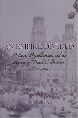 Empire Divided Religion, Republicanism, and the Making of French Colonialism, 1880-1914  2008 edition cover