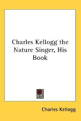 Charles Kellogg the Nature Singer, His Book  N/A 9780548021019 Front Cover