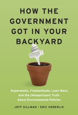 How the Government Got in Your Backyard Superweeds, Frankenfoods, Lawn Wars, and the (Nonpartisan) Truth about Environmental Policies  2011 edition cover