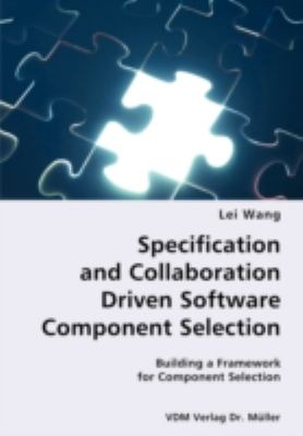 Specification and Collaboration Driven Software Component Selection- Building a Framework for Component Selection N/A 9783836428019 Front Cover