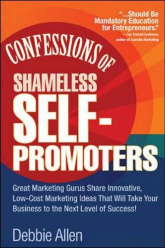 Confessions of Shameless Self-Promoters: Great Marketing Gurus Share Their Innovative, Proven, and Low-Cost Marketing Strategies to Maximize Your Success! Great Marketing Gurus Share Their Innovative, Proven, and Low-Cost Marketing Strategies to Maximize  2006 9780071462020 Front Cover