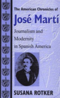 American Chronicles of Jose Marti Journalism and Modernity in Spanish America  2000 9780874519020 Front Cover