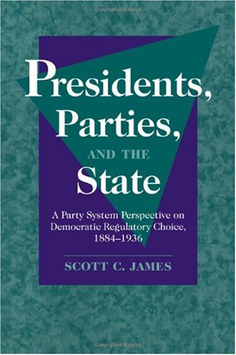 Presidents, Parties, and the State A Party System Perspective on Democratic Regulatory Choice, 1884-1936  2006 9780521030021 Front Cover