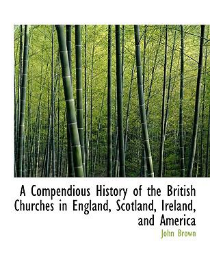 Compendious History of the British Churches in England, Scotland, Ireland, and Americ N/A 9781115254021 Front Cover