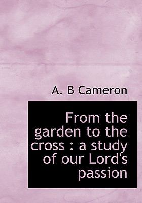 From the Garden to the Cross : A study of our Lord's Passion N/A 9781115436021 Front Cover