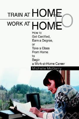 Train at Home to Work at Home How to Get Certified, Earn a Degree, or Take a Class from Home to Begin a Work-at-Home Career N/A edition cover