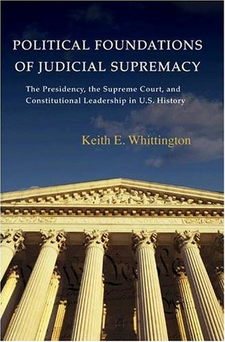 Political Foundations of Judicial Supremacy The Presidency, the Supreme Court, and Constitutional Leadership in U. S. History  2007 edition cover