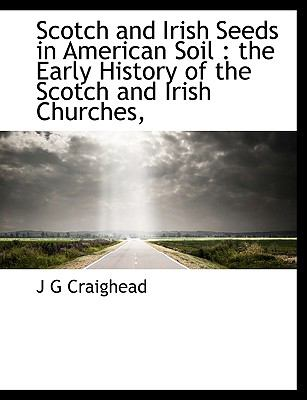 Scotch and Irish Seeds in American Soil The Early History of the Scotch and Irish Churches, N/A 9781116643022 Front Cover