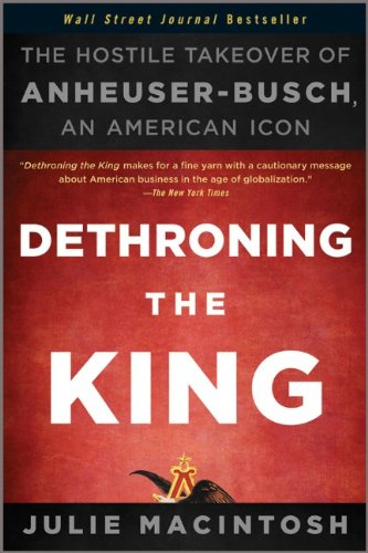 Dethroning the King The Hostile Takeover of Anheuser-Busch, an American Icon  2011 edition cover