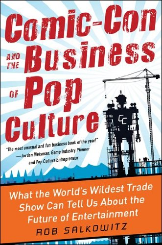 Comic-Con and the Business of Pop Culture What the World's Wildest Trade Show Can Tell Us about the Future of Entertainment  2012 edition cover