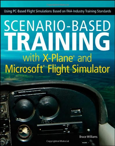 Scenario-Based Training with X-Plane and Microsoft Flight Simulator Using PC-Based Flight Simulations Based on FAA-Industry Training Standards  2011 9781118105023 Front Cover